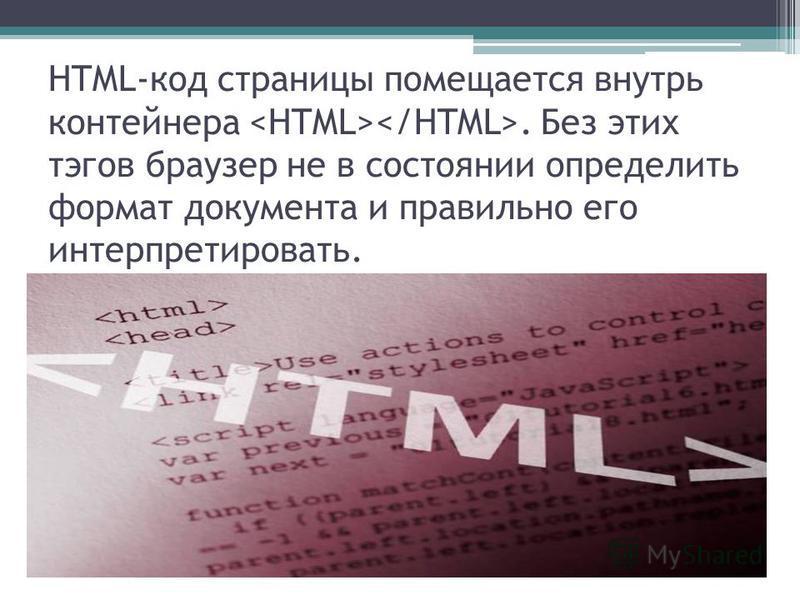 HTML-код страницы помещается внутрь контейнера. Без этих тэгов браузер не в состоянии определить формат документа и правильно его интерпретировать.