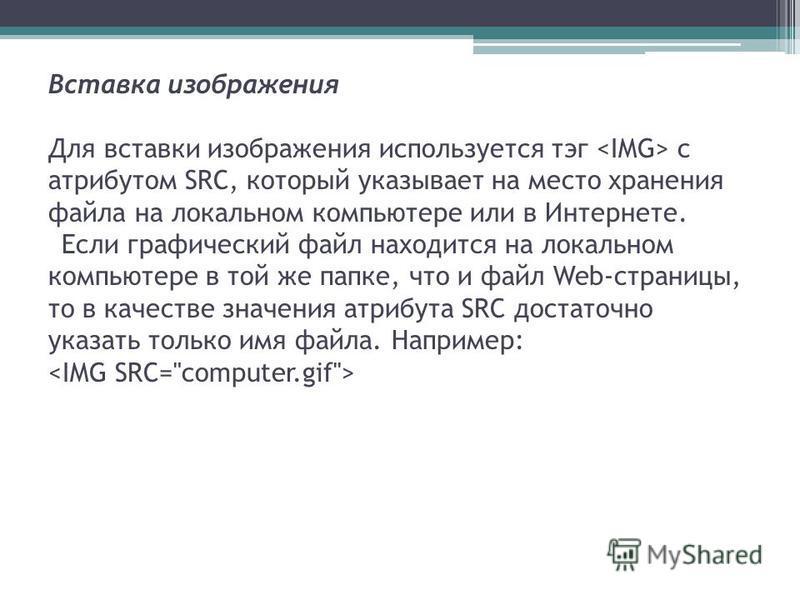 Вставка изображения Для вставки изображения используется тэг с атрибутом SRC, который указывает на место хранения файла на локальном компьютере или в Интернете. Если графический файл находится на локальном компьютере в той же папке, что и файл Web-ст