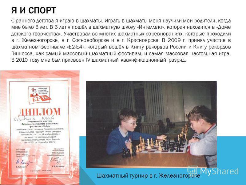 Я И СПОРТ С раннего детства я играю в шахматы. Играть в шахматы меня научили мои родители, когда мне было 5 лет. В 6 лет я пошёл в шахматную школу «Интеллект», которая находится в «Доме детского творчества». Участвовал во многих шахматных соревновани