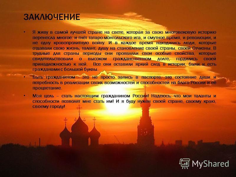ЗАКЛЮЧЕНИЕ Я живу в самой лучшей стране на свете, которая за свою многовековую историю перенесла многое: и гнёт татаро-монгольского ига, и смутное время, и революции, и не одну кровопролитную войну. И в каждое время находились люди, которые отдавали