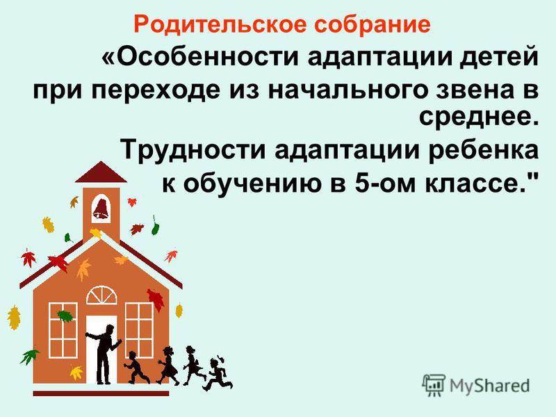 Родительское собрание «Особенности адаптации детей при переходе из начального звена в среднее. Трудности адаптации ребенка к обучению в 5-ом классе.