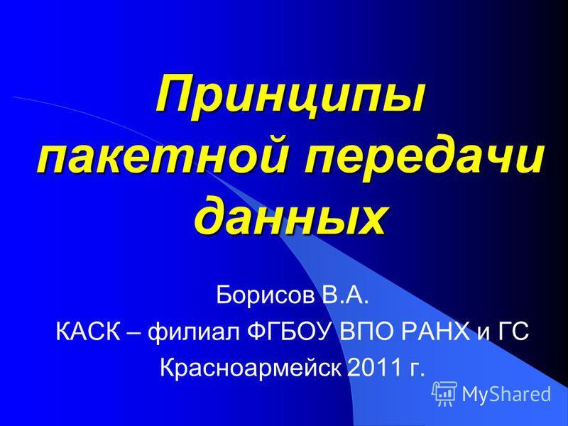 Принципы пакетной передачи данных Борисов В.А. КАСК – филиал ФГБОУ ВПО РАНХ и ГС Красноармейск 2011 г.