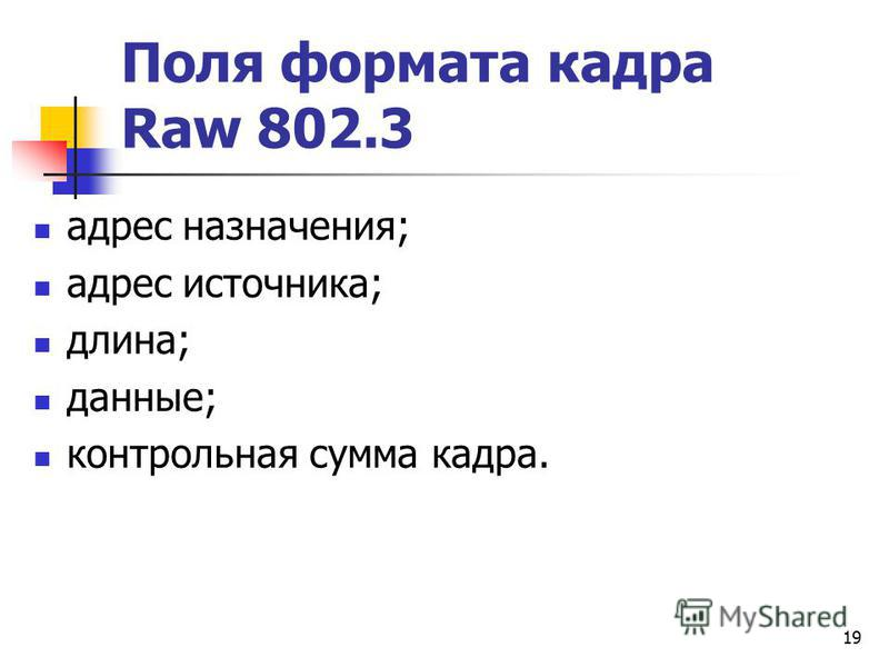 19 Поля формата кадра Raw 802.3 адрес назначения; адрес источника; длина; данные; контрольная сумма кадра.