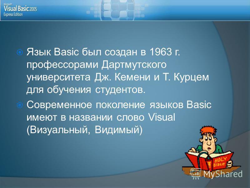 Язык Basic был создан в 1963 г. профессорами Дартмутского университета Дж. Кемени и Т. Курцем для обучения студентов. Современное поколение языков Basic имеют в названии слово Visual (Визуальный, Видимый)