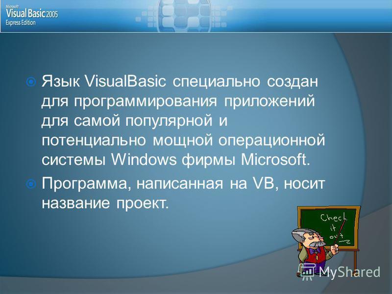 Язык VisualBasic специально создан для программирования приложений для самой популярной и потенциально мощной операционной системы Windows фирмы Microsoft. Программа, написанная на VB, носит название проект.