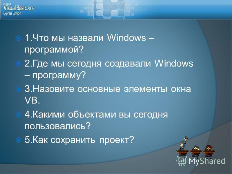 1. Что мы назвали Windows – программой? 2. Где мы сегодня создавали Windows – программу? 3. Назовите основные элементы окна VB. 4. Какими объектами вы сегодня пользовались? 5. Как сохранить проект?