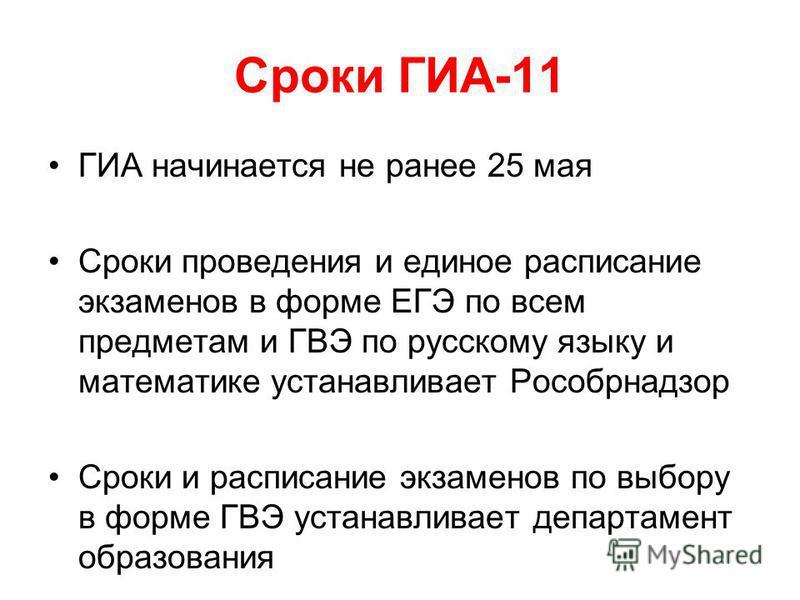 Сроки ГИА-11 ГИА начинается не ранее 25 мая Сроки проведения и единое расписание экзаменов в форме ЕГЭ по всем предметам и ГВЭ по русскому языку и математике устанавливает Рособрнадзор Сроки и расписание экзаменов по выбору в форме ГВЭ устанавливает