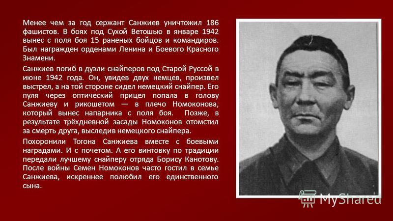 Менее чем за год сержант Санжиев уничтожил 186 фашистов. В боях под Сухой Ветошью в январе 1942 вынес с поля боя 15 раненых бойцов и командиров. Был награжден орденами Ленина и Боевого Красного Знамени. Санжиев погиб в дуэли снайперов под Старой Русс