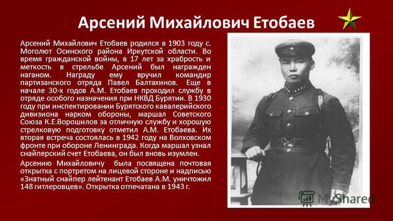 Арсений Михайлович Етобаев Арсений Михайлович Етобаев родился в 1903 году с. Моголют Осинского района Иркутской области. Во время гражданской войны, в 17 лет за храбрость и меткость в стрельбе Арсений был награжден наганом. Награду ему вручил команди