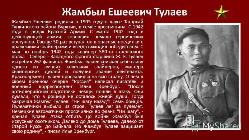 Жамбыл Ешеевич Тулаев Жамбыл Ешеевич родился в 1905 году в улусе Тагархай Тункинского района Бурятии, в семье крестьянина. С 1942 года в рядах Красной Армии. С марта 1942 года в действующей армии, совершил немало героических поступков. Свыше 30 раз в