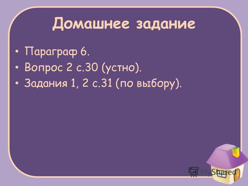 Домашнее задание Параграф 6. Вопрос 2 с.30 (устно). Задания 1, 2 с.31 (по выбору).