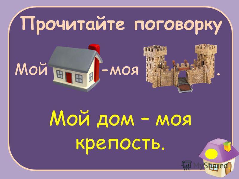 Прочитайте поговорку Мой -моя. Мой дом – моя крепость.