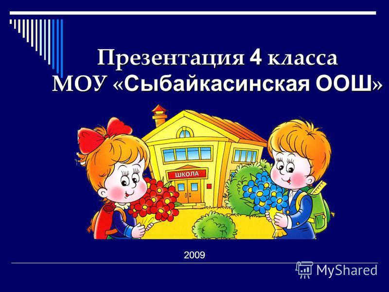 Презентация 4 класса МОУ « Сыбайкасинская ООШ » 2009