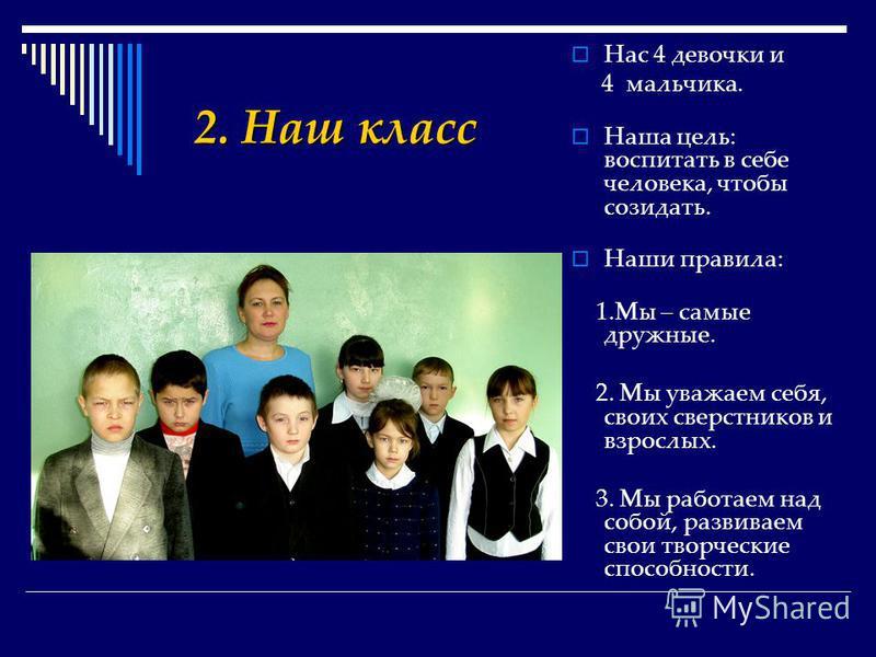 Нас 4 девочки и 4 мальчика. Наша цель: воспитать в себе человека, чтобы созидать. Наши правила: 1. Мы – самые дружные. 2. Мы уважаем себя, своих сверстников и взрослых. 3. Мы работаем над собой, развиваем свои творческие способности. 2. Наш класс