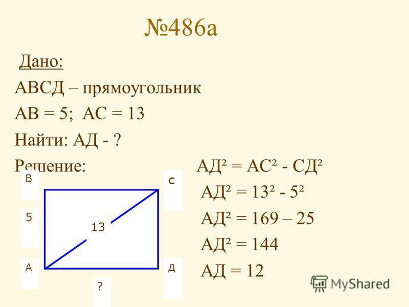 486 а Дано: АВСД – прямоугольник АВ = 5; АС = 13 Найти: АД - ? Решение: АД² = АС² - СД² АД² = 13² - 5² АД² = 169 – 25 АД² = 144 АД = 12 А В с д 5 13 ?