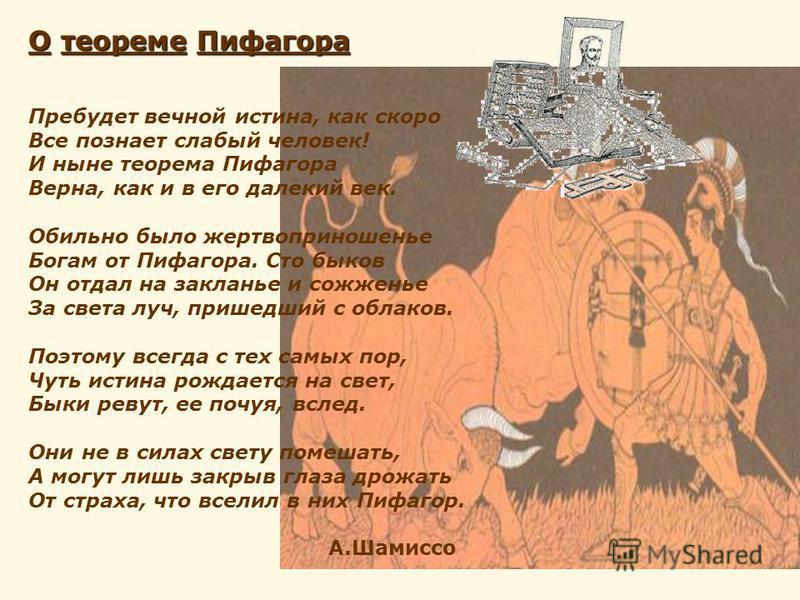 О теореме Пифагора Пребудет вечной истина, как скоро Все познает слабый человек! И ныне теорема Пифагора Верна, как и в его далекий век. Обильно было жертвоприношенье Богам от Пифагора. Сто быков Он отдал на закланье и сожженье За света луч, пришедши
