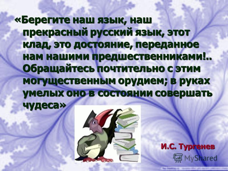 «Берегите наш язык, наш прекрасный русский язык, этот клад, это достояние, переданное нам нашими предшественниками!.. Обращайтесь почтительно с этим могущественным орудием; в руках умелых оно в состоянии совершать чудеса» И.С. Тургенев