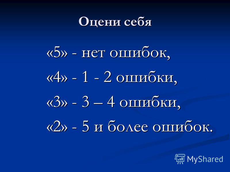 Оцени себя «5» - нет ошибок, «4» - 1 - 2 ошибки, «3» - 3 – 4 ошибки, «2» - 5 и более ошибок.