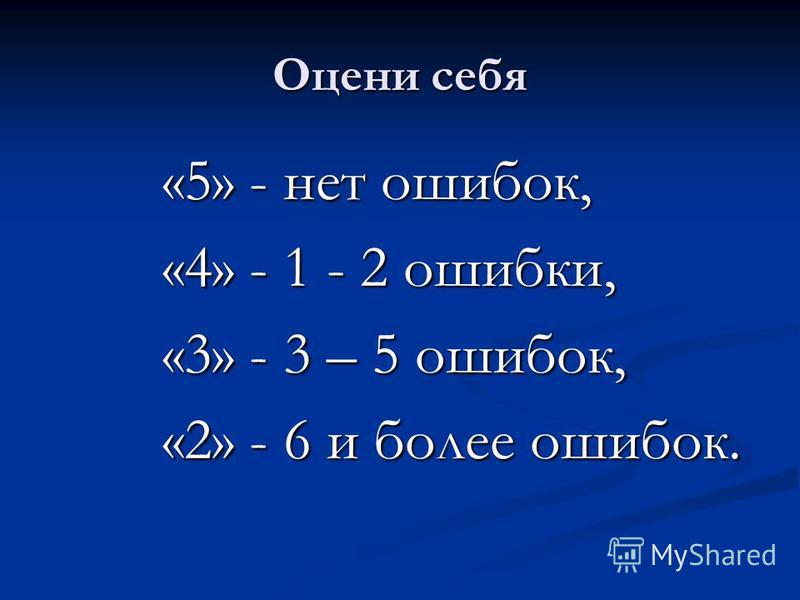 Оцени себя «5» - нет ошибок, «4» - 1 - 2 ошибки, «3» - 3 – 5 ошибок, «2» - 6 и более ошибок.