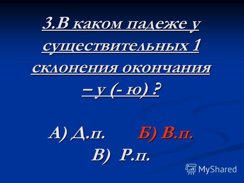 3. В каком падеже у существительных 1 склонения окончания – у (- ю) ? А) Д.п. Б) В.п. В) Р.п.