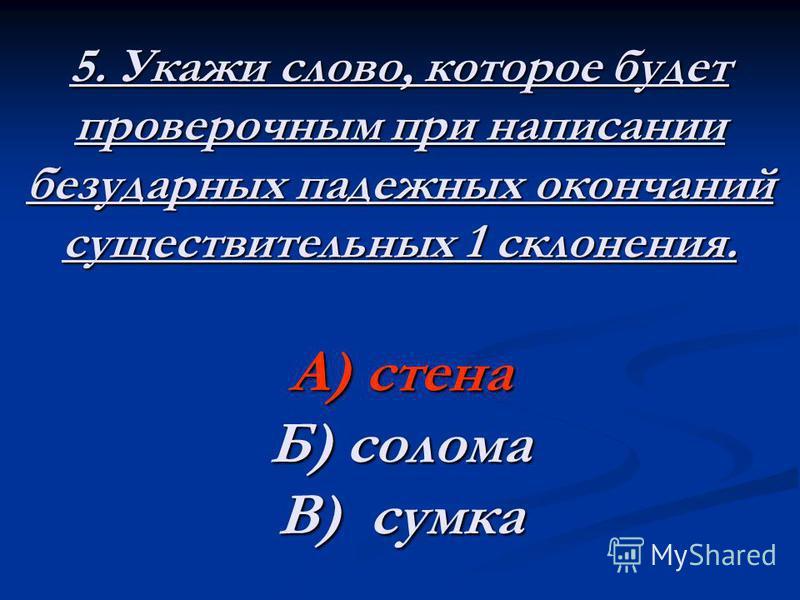 5. Укажи слово, которое будет проверочным при написании безударных падежных окончаний существительных 1 склонения. А) стена Б) солома В) сумка
