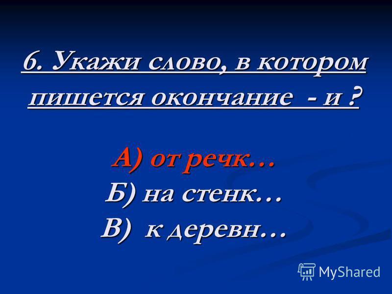 6. Укажи слово, в котором пишется окончание - и ? А) от речки… Б) на стену… В) к дереву…
