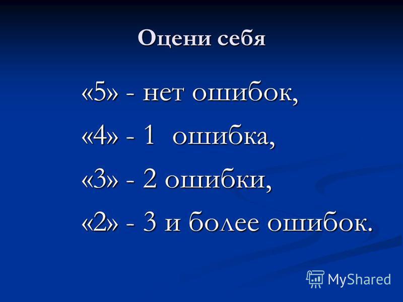 Оцени себя «5» - нет ошибок, «4» - 1 ошибка, «3» - 2 ошибки, «2» - 3 и более ошибок.