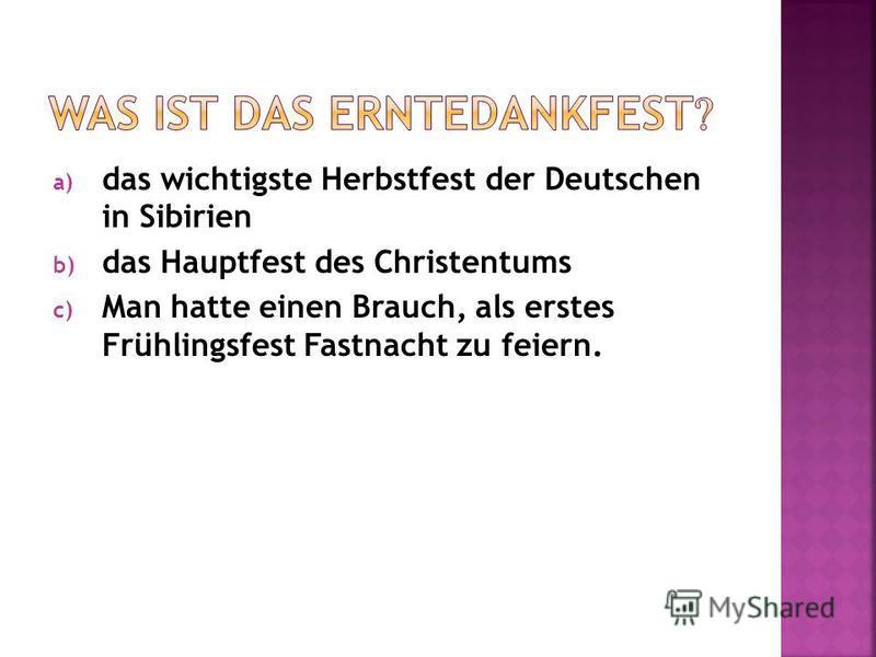 a) das wichtigste Herbstfest der Deutschen in Sibirien b) das Hauptfest des Christentums c) Man hatte einen Brauch, als erstes Frühlingsfest Fastnacht zu feiern.