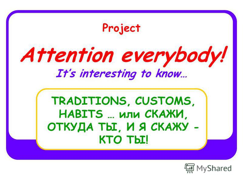 Project Attention everybody! Its interesting to know… TRADITIONS, CUSTOMS, HABITS … или СКАЖИ, ОТКУДА ТЫ, И Я СКАЖУ - КТО ТЫ!
