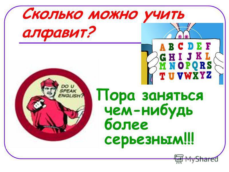 Сколько можно учить алфавит? Пора заняться чем-нибудь более серьезным!!!