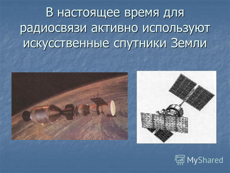 В настоящее время для радиосвязи активно используют искусственные спутники Земли