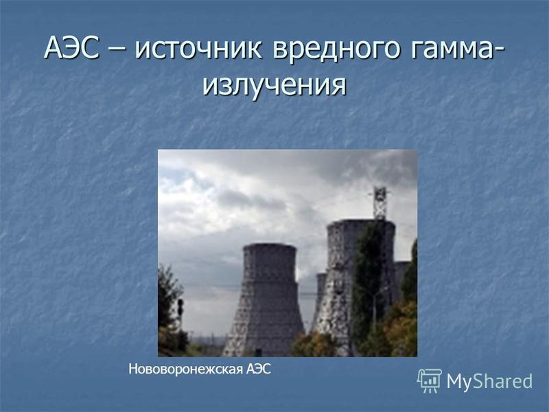 АЭС – источник вредного гамма- излучения Нововоронежская АЭС