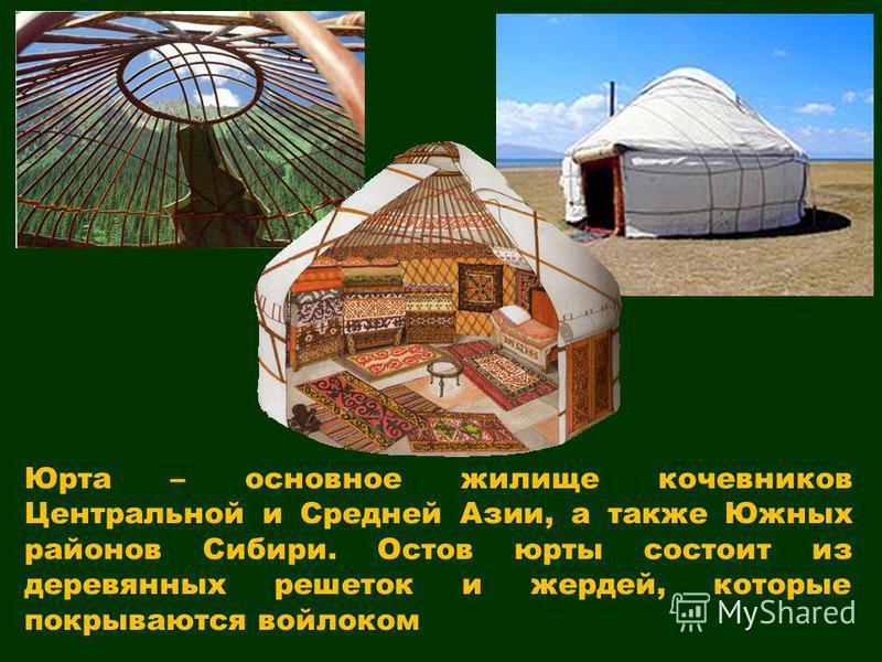 Юрта – основное жилище кочевников Центральной и Средней Азии, а также Южных районов Сибири. Остов юрты состоит из деревянных решеток и жердей, которые покрываются войлоком