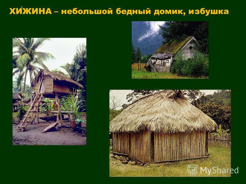 ХИЖИНА – небольшой бедный домик, избушка