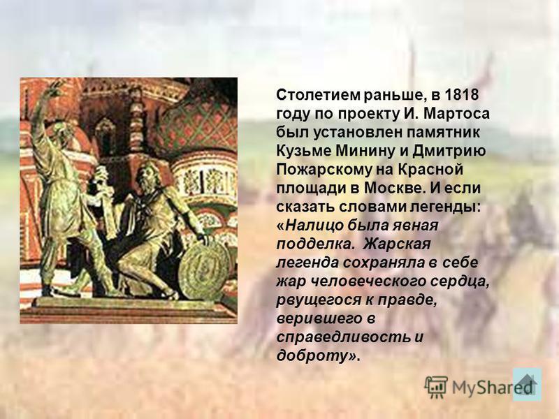 Столетием раньше, в 1818 году по проекту И. Мартоса был установлен памятник Кузьме Минину и Дмитрию Пожарскому на Красной площади в Москве. И если сказать словами легенды: «Налицо была явная подделка. Жарская легенда сохраняла в себе жар человеческог