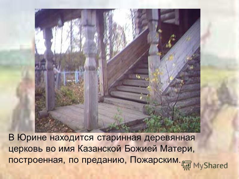 В Юрине находится старинная деревянная церковь во имя Казанской Божией Матери, построенная, по преданию, Пожарским.