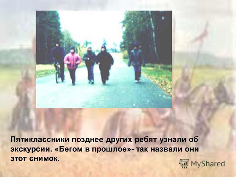 Пятиклассники позднее других ребят узнали об экскурсии. «Бегом в прошлое»- так назвали они этот снимок.