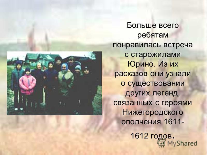 Больше всего ребятам понравилась встреча с старожилами Юрино. Из их рассказов они узнали о существовании других легенд, связанных с героями Нижегородского ополчения 1611- 1612 годов.
