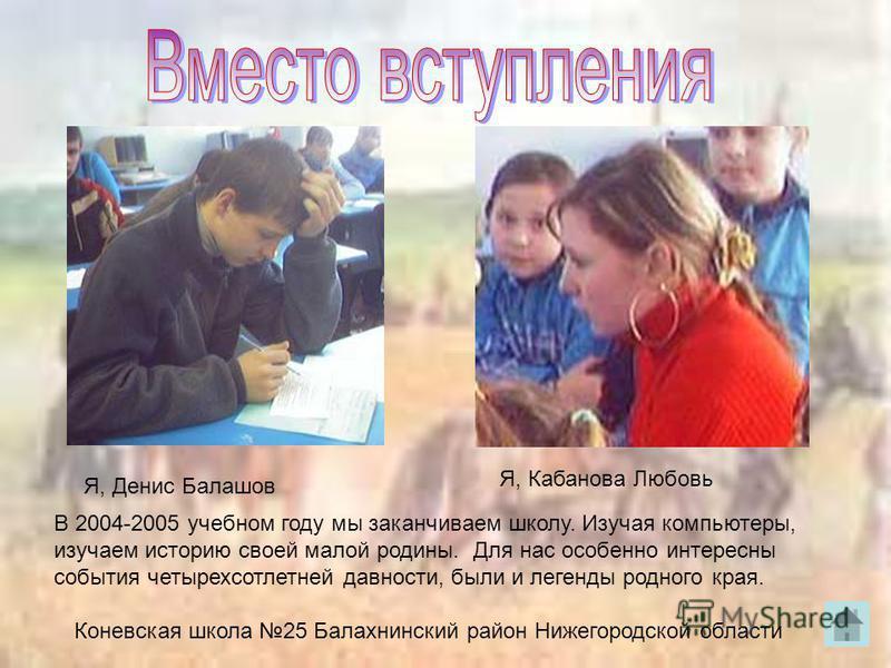 Я, Денис Балашов Я, Кабанова Любовь В 2004-2005 учебном году мы заканчиваем школу. Изучая компьютеры, изучаем историю своей малой родины. Для нас особенно интересны события четырехсотлетней давности, были и легенды родного края. Коневская школа 25 Ба