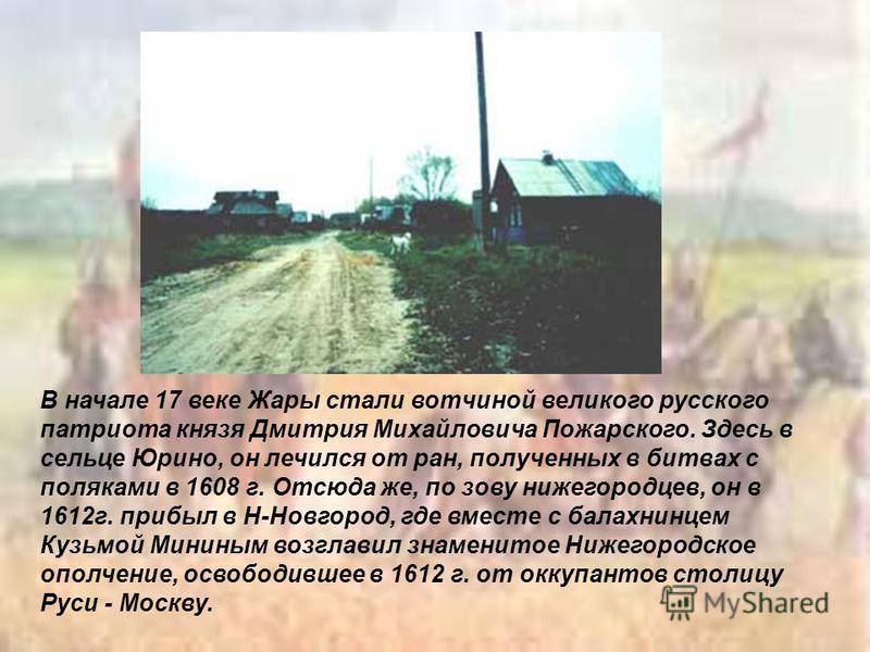 В начале 17 веке Жары стали вотчиной великого русского патриота князя Дмитрия Михайловича Пожарского. Здесь в сельце Юрино, он лечился от ран, полученных в битвах с поляками в 1608 г. Отсюда же, по зову нижегородцев, он в 1612 г. прибыл в Н-Новгород,
