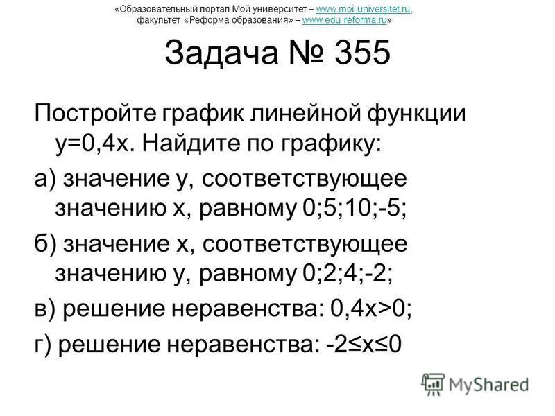 Задача 355 Постройте график линейной функции y=0,4x. Найдите по графику: а) значение y, соответствующее значению x, равному 0;5;10;-5; б) значение x, соответствующее значению y, равному 0;2;4;-2; в) решение неравенства: 0,4x>0; г) решение неравенства