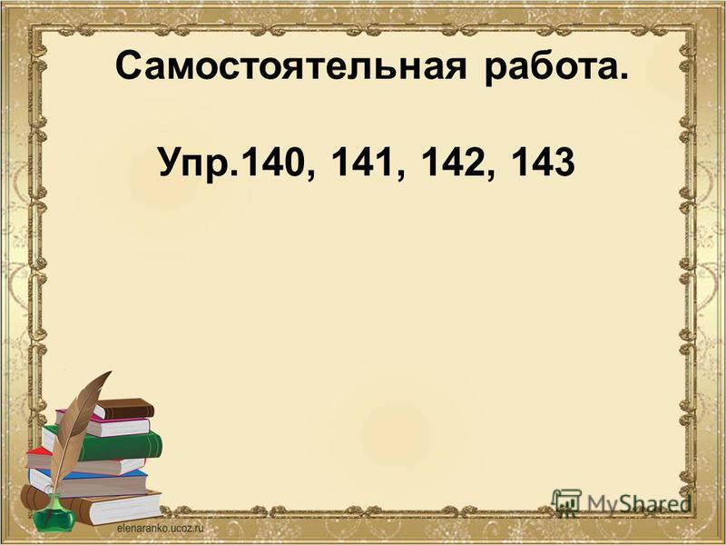Самостоятельная работа. Упр.140, 141, 142, 143