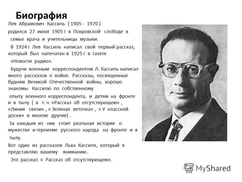 Биография Лев Абрамович Кассиль ( 1905 - 1970 ) родился 27 июня 1905 г в Покровской слободе в семье врача и учительницы музыки. В 1924 г Лев Кассиль написал свой первый рассказ, который был напечатан в 1925 г в газете «Новости радио». Будучи военным