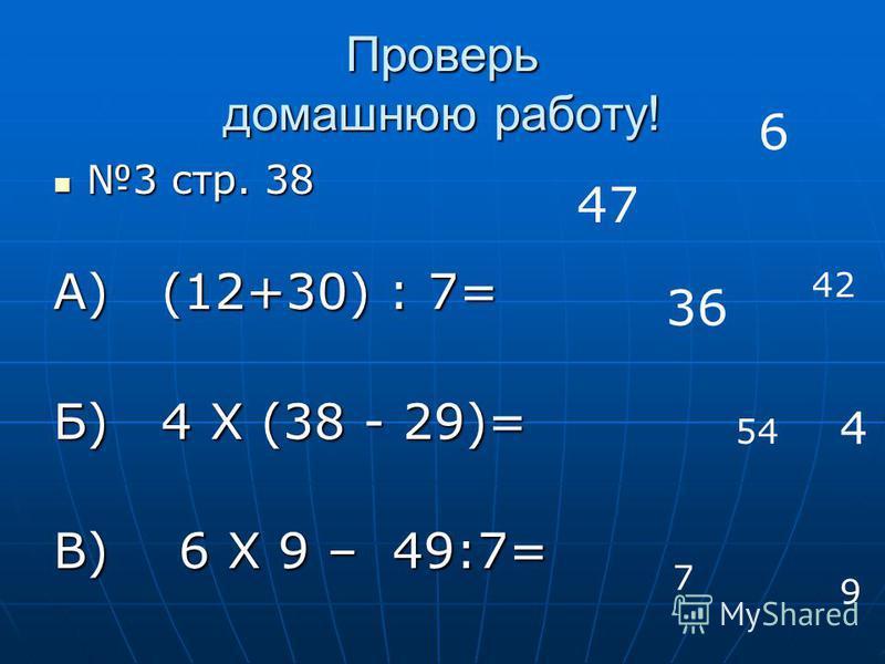 Проверь домашнюю работу! 3 стр. 38 3 стр. 38 А) (12+30) : 7= Б) 4 Х (38 - 29)= В) 6 Х 9 – 49:7= 6 42 9 36 54 7 47 4