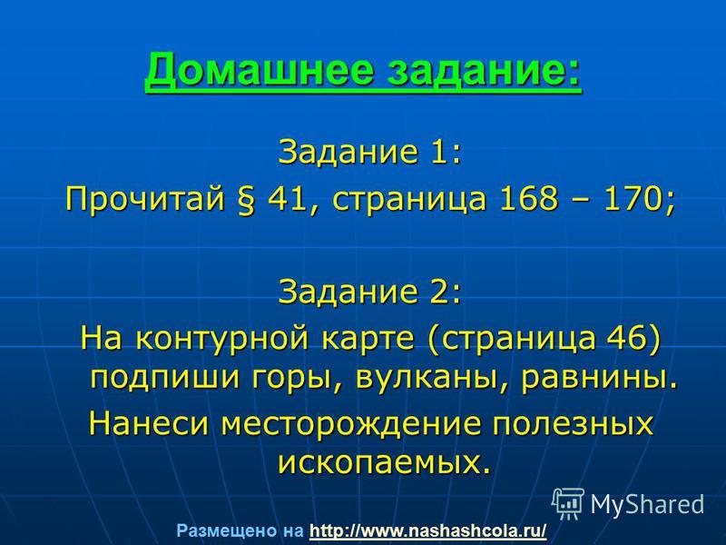 Домашнее задание: Задание 1: Прочитай § 41, страница 168 – 170; Задание 2: На контурной карте (страница 46) подпиши горы, вулканы, равнины. Нанеси месторождение полезных ископаемых. Размещено на http://www.nashashcola.ru/http://www.nashashcola.ru/