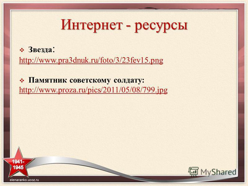 Интернет - ресурсы Звезда : http://www.pra3dnuk.ru/foto/3/23fev15. png Памятник советскому солдату: http://www.proza.ru/pics/2011/05/08/799.jpg