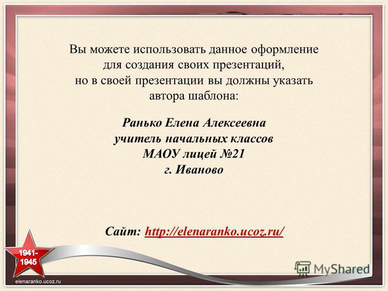 Вы можете использовать данное оформление для создания своих презентаций, но в своей презентации вы должны указать автора шаблона: Ранько Елена Алексеевна учитель начальных классов МАОУ лицей 21 г. Иваново Сайт: http://elenaranko.ucoz.ru/http://elenar