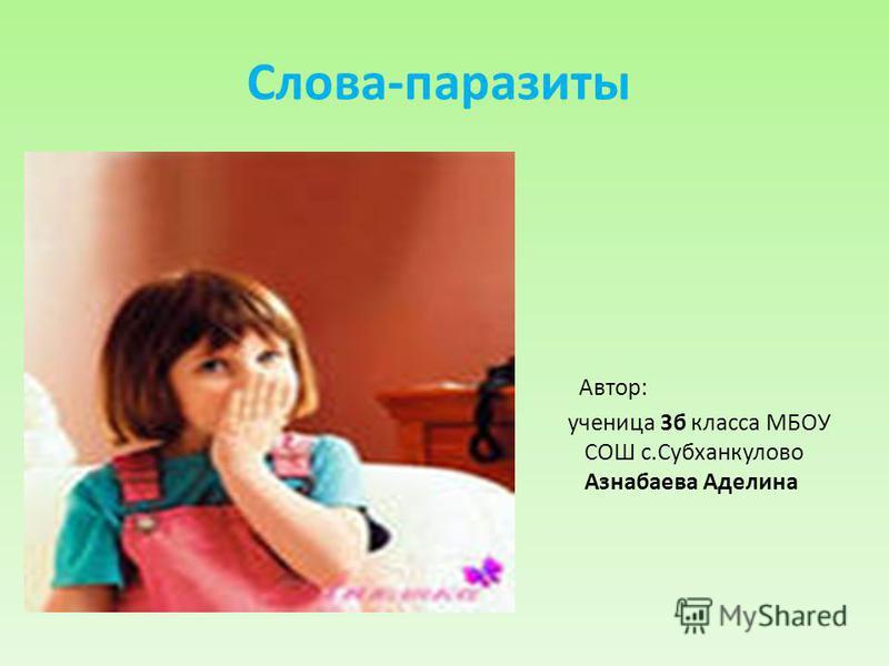 Слова-паразиты Автор: ученица 3 б класса МБОУ СОШ с.Субханкулово Азнабаева Аделина