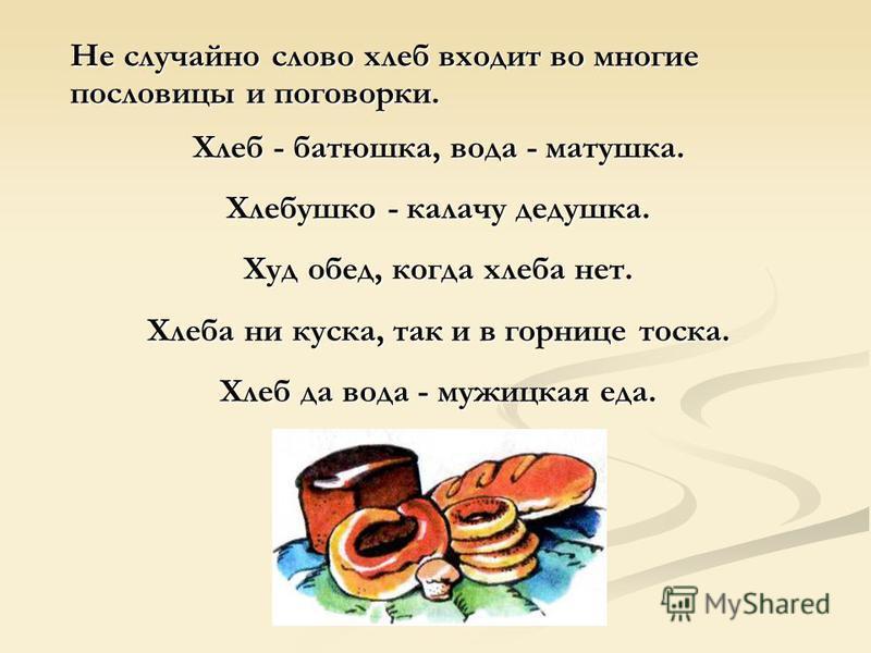 Не случайно слово хлеб входит во многие пословицы и поговорки. Хлеб - батюшка, вода - матушка. Хлебушко - калачу дедушка. Худ обед, когда хлеба нет. Хлеба ни куска, так и в горнице тоска. Хлеб да вода - мужицкая еда.