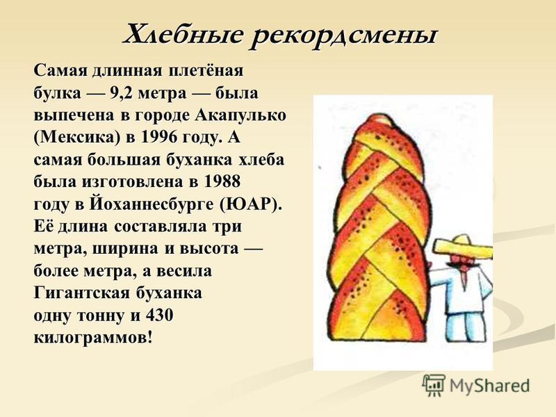 Хлебные рекордсмены Самая длинная плетёная булка 9,2 метра была выпечена в городе Акапулько (Мексика) в 1996 году. А самая большая буханка хлеба была изготовлена в 1988 году в Йоханнесбурге (ЮАР). Её длина составляла три метра, ширина и высота метра,
